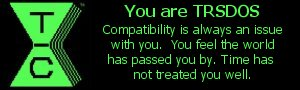 You are TRSDOS. Compatibility is always an issue with you.  You feel the world has passed you by.  Time has not treated you well.