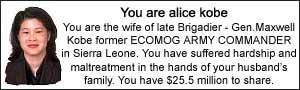 You are alice kobe.  You are the wife of late Brigadier - Gen. Maxwell Kobe former ECOMOG ARMY COMMANDER in Sierra Leone.  You have suffered hardship and maltreatment in the hands of your husbands family.  You have $25.5 million to share.