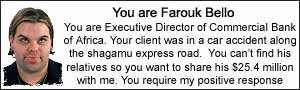 You are Farouk Bello. You are Executive Director of Commercial Bank of Africa.  Your client was in a car accident along the shagamu express road.  You can't find his relatives so you want to share his $25.4 million with me. You require my positive response.