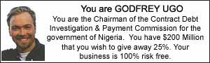 You are GODFREY UGO. You are the Chairman of the Contract Debt Investigation and Payment Commission for the government of Nigeria. You have $200 Million that you wish to give away 25%. Your business is 100% risk free.