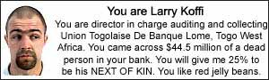I am Larry Koffi.  I am director in charge auditing and collecting Union Togolaise De Banque Lome, Togo West Africa.  I came across $44.5 million of a dead person in my bank. I will give you 25% to be his NEXT OF KIN.  I like red jelly beans.