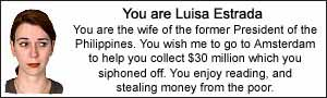 You are Luisa Estrada.  You are the wife of the former President of the Philippines. You wish me to go to Amsterdam to help you collect $30 million which you siphoned off.  You enjoy reading, and stealing money from the poor.