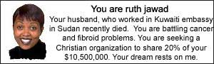 You are ruth jawad. Your husband, who worked in Kuwaiti embassy in Sudan recently died. You are battling cancer and fibroid problems. You are seeking a Christian organization to share 20% of your $10,500,000.  Your dream rests on me.