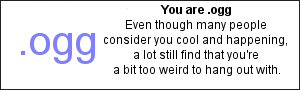 You are .ogg Even though many people consider you cool and happening, a lot still find that you are a bit too weird to hang out with.