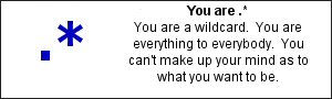 You are .*	 You are a wildcard.  You are everything to everybody.  You can&prime;t make up your mind as to what you want to be.