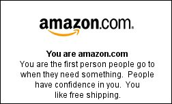You are amazon.com You are the first person people go to when they need something. People have confidence in you. You like free shipping.