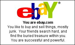 You are ebay.com You like to buy and sell things, mostly junk.  Your friends search hard, and find the buried treasure within you. You are successful and powerful.