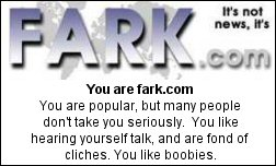 You are fark.com  You are popular, but many people don't take you seriously.  You like hearing yourself talk, and are fond of cliches. You like boobies.