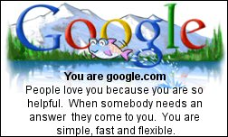 You are google.com People love you because you are so helpful.  When somebody needs an answer they come to you.  You are simple, fast and flexible.