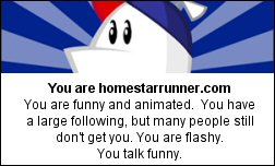 You are homestarrunner.com You are funny and animated.  You have a large following, but many people still don't get you. You are flashy. You talk funny.
