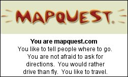 You are mapquest.com You like to tell people where to go. You are not afraid to ask for directions.  You would rather drive than fly.  You like to travel.