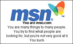 You are msn.com You are many things to many people. You try to find what people are looking for, but you're not very good at it. You suck.