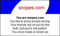 You are snopes.com You like to prove people wrong. Your friends rely on you for the truth, but you're not perfect. You once made a rocket car.