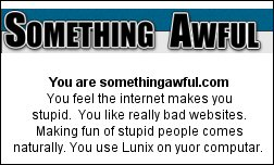 You are somethingawful.com You feel the internet makes you stupid.  You like really bad websites. Making fun of stupid people comes naturally. You use Lunix on yuor computar.