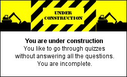 You are under construction You like to go through quizzes without answering all the questions. You are incomplete.