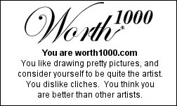 You are worth1000.com You like drawing pretty pictures, and consider yourself to be quite the artist. You dislike cliches. You think you are better than other artists.