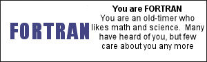 You are FORTRAN You are an old-timer who likes math and science.  Many have heard of you, but few care about you any more