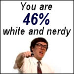 You are 46% white and nerdy.