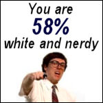 You are 58% white and nerdy.