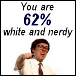 You are 62% white and nerdy.