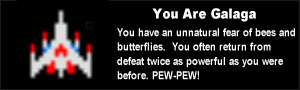 You are Galaga. You have an unnatural fear of bees and butterflies.  You often return from defeat twice as powerful as you were before. PEW-PEW!