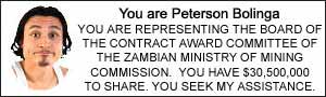 You are Peterson Bolinga. YOU ARE REPRESENTING THE BOARD OF THE CONTRACT AWARD COMMITTEE OF THE ZAMBIAN MINISTRY OF MINING COMMISSION.  YOU HAVE $30,500,000 TO SHARE. YOU SEEK MY ASSISTANCE.